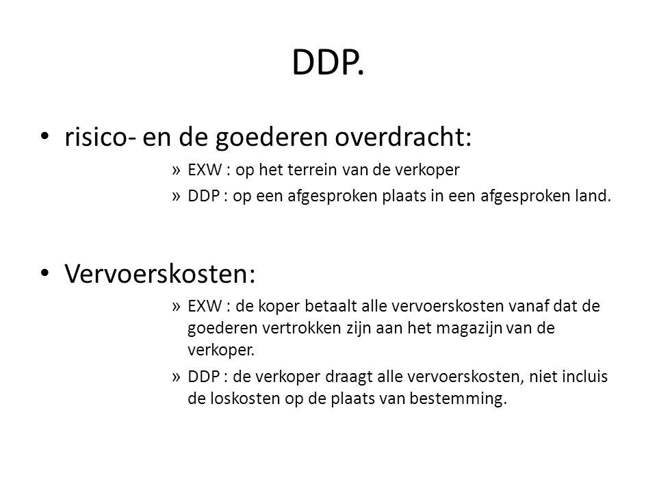 DDP. • risico- en de goederen overdracht: » EXW : op het terrein van de verkoper » DDP : op een afgesproken plaats in een afgesproken land. • Vervoers