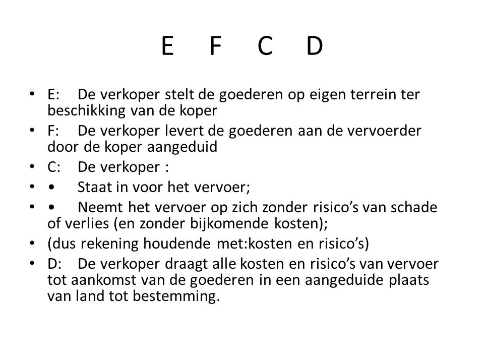 E FCD • E:De verkoper stelt de goederen op eigen terrein ter beschikking van de koper • F:De verkoper levert de goederen aan de vervoerder door de koper aangeduid • C:De verkoper : • •Staat in voor het vervoer; • •Neemt het vervoer op zich zonder risico's van schade of verlies (en zonder bijkomende kosten); • (dus rekening houdende met:kosten en risico's) • D:De verkoper draagt alle kosten en risico's van vervoer tot aankomst van de goederen in een aangeduide plaats van land tot bestemming.