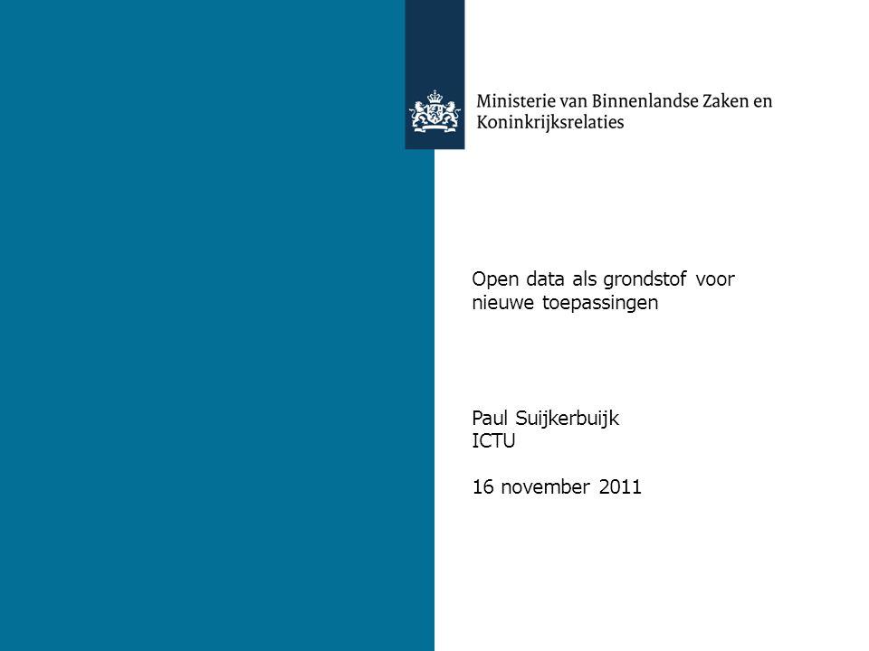 9 november 2011 Open data als grondstof voor nieuwe toepassingen Paul Suijkerbuijk ICTU 16 november 2011