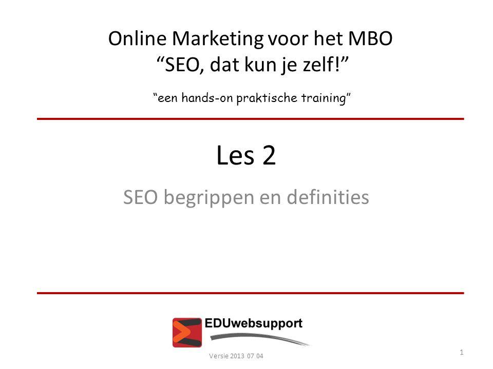Online Marketing voor het MBO SEO, dat kun je zelf! een hands-on praktische training Les 2 SEO begrippen en definities Versie 2013 07 04 1
