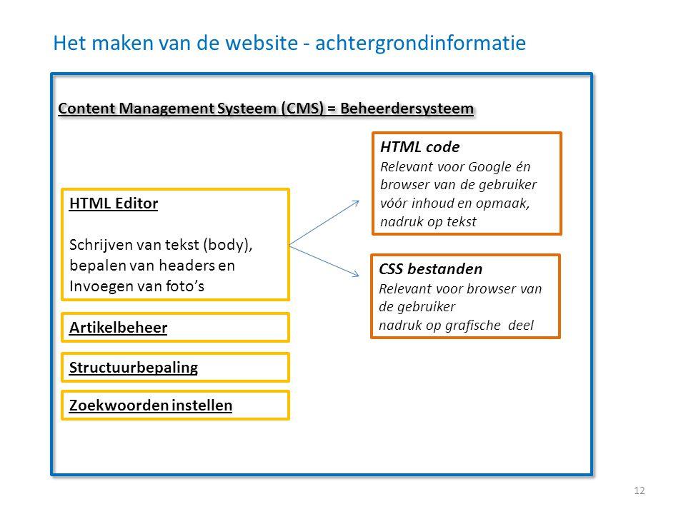 Het maken van de website - achtergrondinformatie Content Management Systeem (CMS) = Beheerdersysteem HTML Editor Schrijven van tekst (body), bepalen van headers en Invoegen van foto's HTML code Relevant voor Google én browser van de gebruiker vóór inhoud en opmaak, nadruk op tekst CSS bestanden Relevant voor browser van de gebruiker nadruk op grafische deel Artikelbeheer Structuurbepaling Zoekwoorden instellen 12