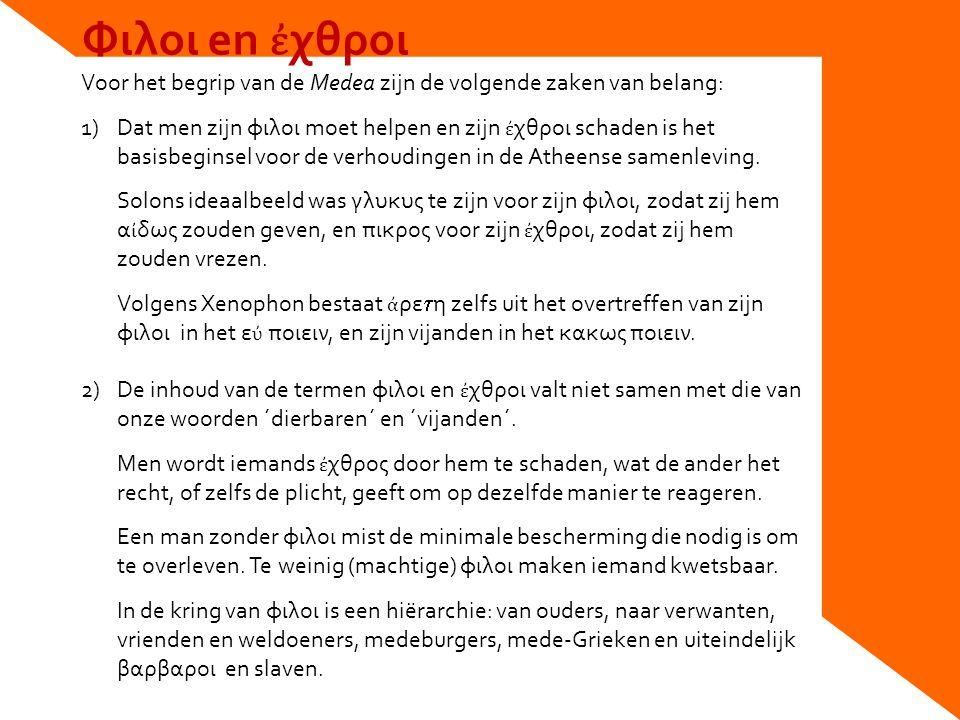 Φιλοι en ἐ χθροι Voor het begrip van de Medea zijn de volgende zaken van belang: 1)Dat men zijn φιλοι moet helpen en zijn ἐ χθροι schaden is het basisbeginsel voor de verhoudingen in de Atheense samenleving.