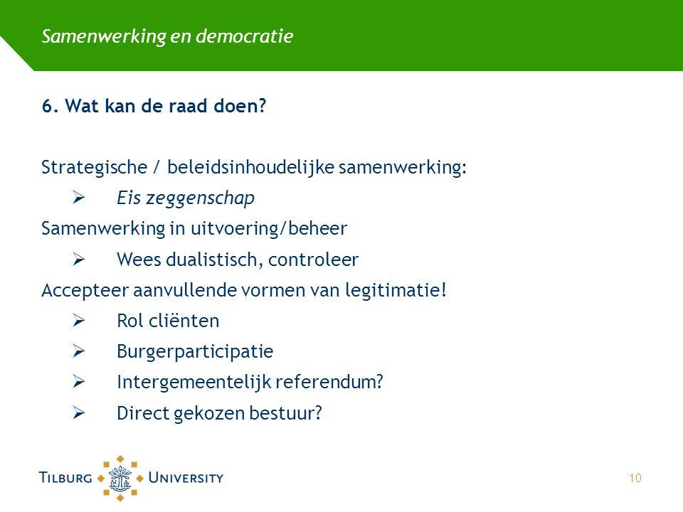 Samenwerking en democratie 6. Wat kan de raad doen? Strategische / beleidsinhoudelijke samenwerking:  Eis zeggenschap Samenwerking in uitvoering/behe