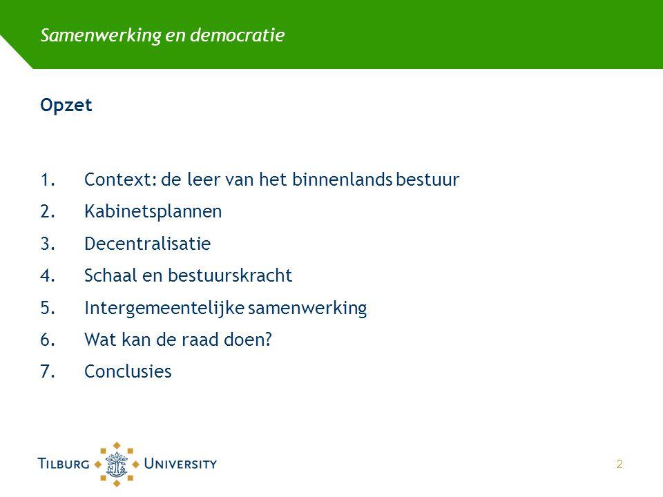 Samenwerking en democratie Opzet 1.Context: de leer van het binnenlands bestuur 2.Kabinetsplannen 3.Decentralisatie 4.Schaal en bestuurskracht 5.Intergemeentelijke samenwerking 6.Wat kan de raad doen.