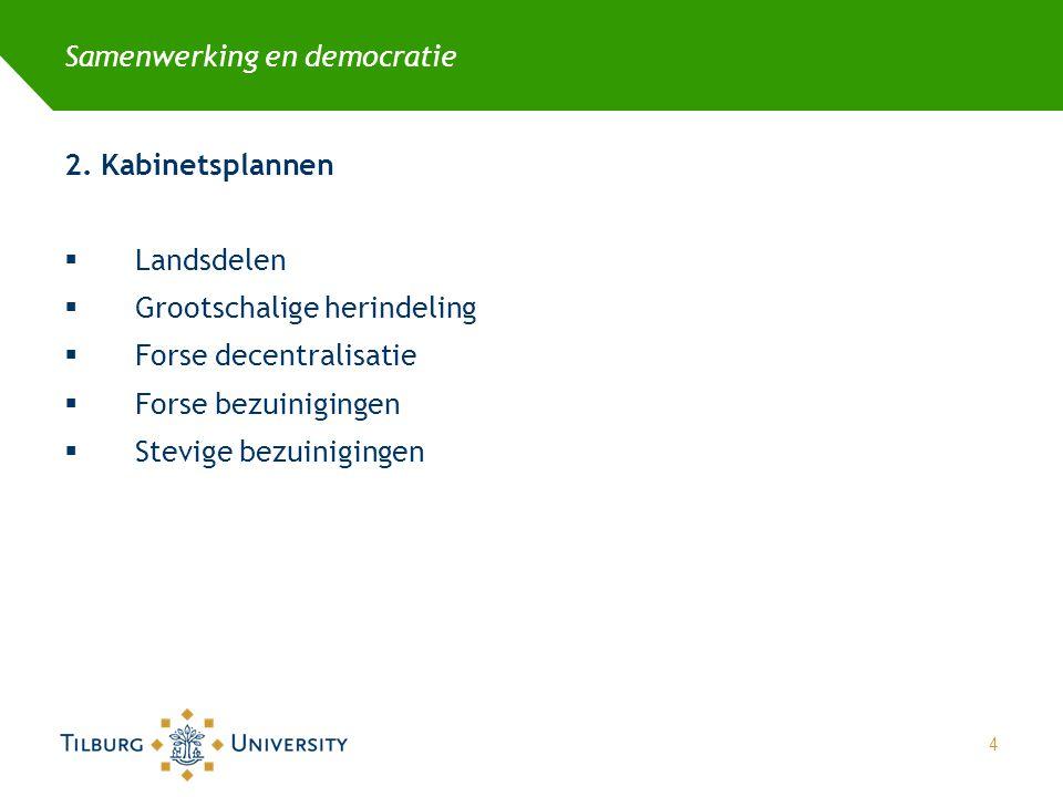 Samenwerking en democratie 2. Kabinetsplannen  Landsdelen  Grootschalige herindeling  Forse decentralisatie  Forse bezuinigingen  Stevige bezuini