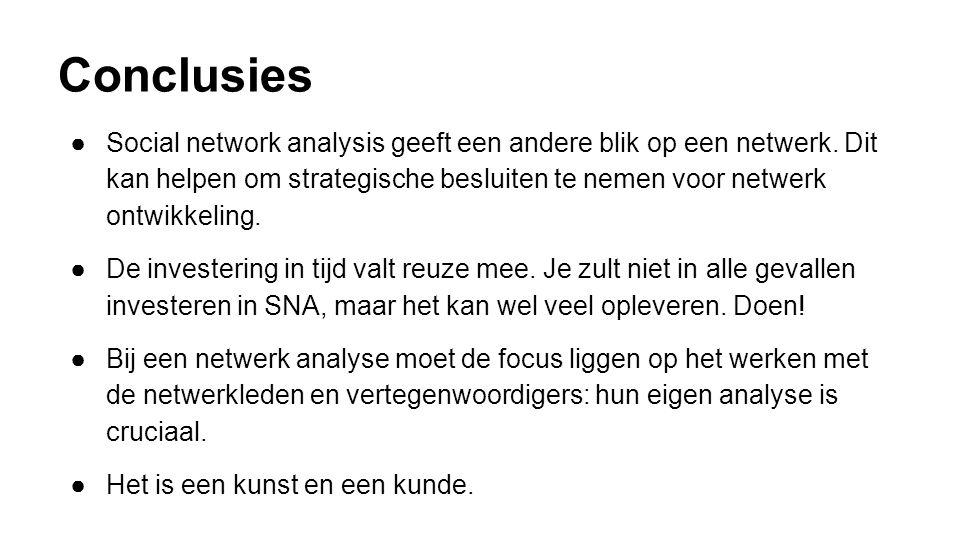 Conclusies ●Social network analysis geeft een andere blik op een netwerk. Dit kan helpen om strategische besluiten te nemen voor netwerk ontwikkeling.