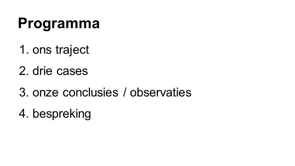 Programma 1.ons traject 2.drie cases 3.onze conclusies / observaties 4.bespreking