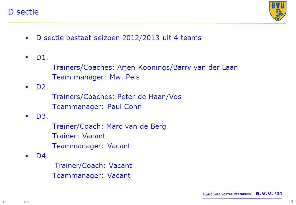 13 © 2010 D sectie  D sectie bestaat seizoen 2012/2013 uit 4 teams  D1. Trainers/Coaches: Arjen Koonings/Barry van der Laan Team manager: Mw. Pels 