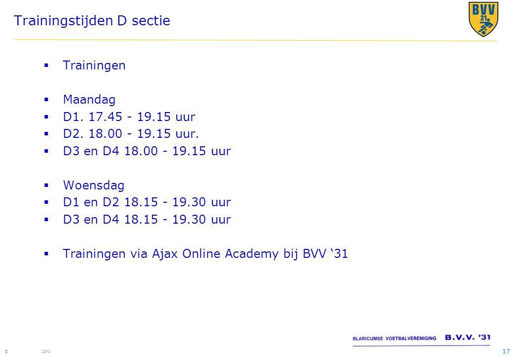 17 © 2010 Trainingstijden D sectie  Trainingen  Maandag  D1. 17.45 - 19.15 uur  D2. 18.00 - 19.15 uur.  D3 en D4 18.00 - 19.15 uur  Woensdag  D