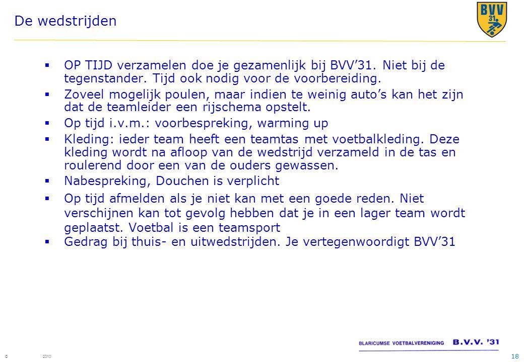 18 © 2010 De wedstrijden  OP TIJD verzamelen doe je gezamenlijk bij BVV'31. Niet bij de tegenstander. Tijd ook nodig voor de voorbereiding.  Zoveel
