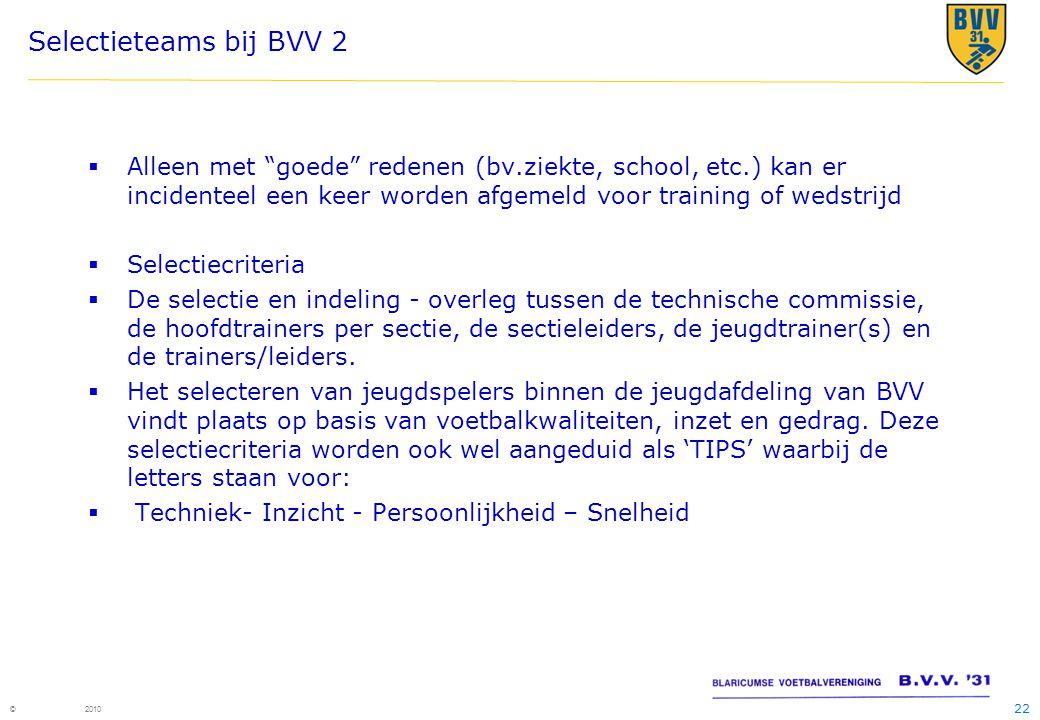 """22 © 2010 Selectieteams bij BVV 2  Alleen met """"goede"""" redenen (bv.ziekte, school, etc.) kan er incidenteel een keer worden afgemeld voor training of"""