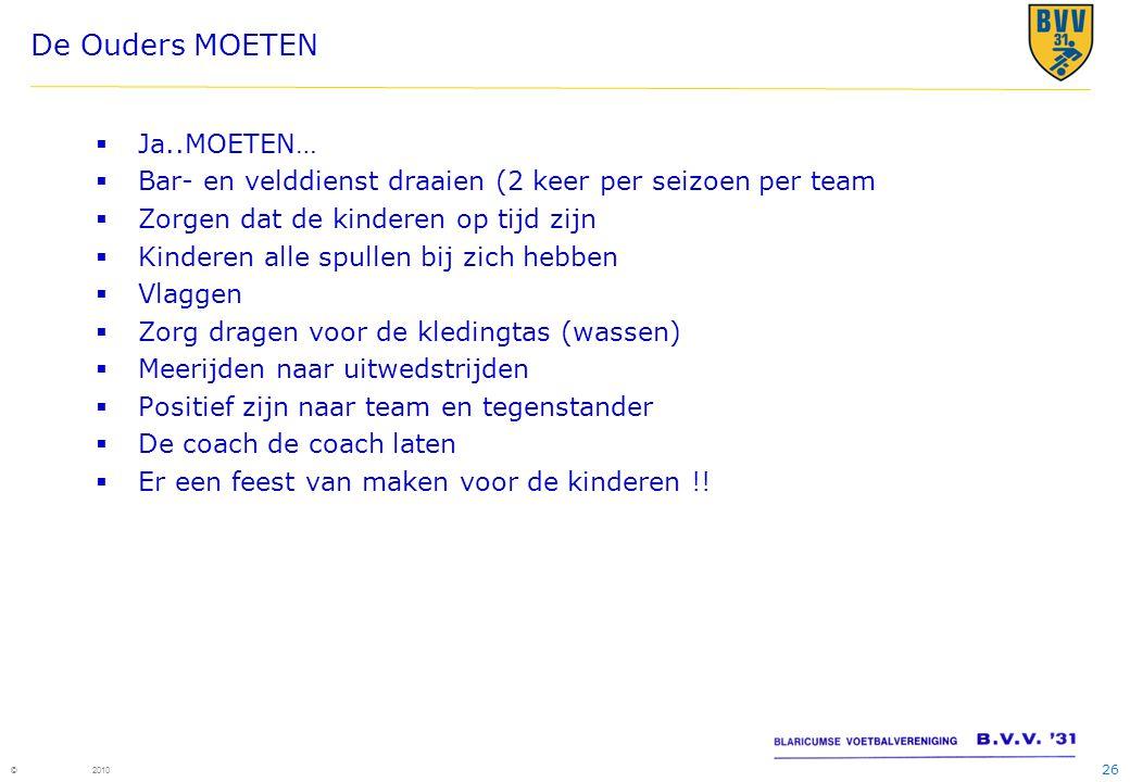 26 © 2010 De Ouders MOETEN  Ja..MOETEN…  Bar- en velddienst draaien (2 keer per seizoen per team  Zorgen dat de kinderen op tijd zijn  Kinderen al
