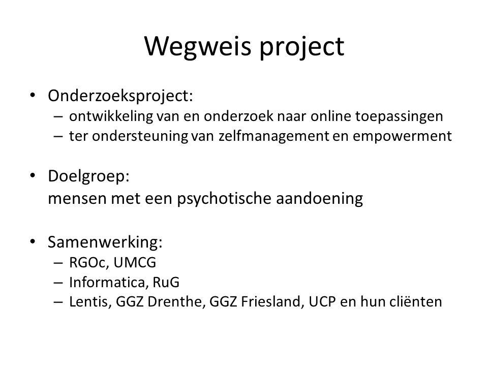Wegweis project • Onderzoeksproject: – ontwikkeling van en onderzoek naar online toepassingen – ter ondersteuning van zelfmanagement en empowerment • Doelgroep: mensen met een psychotische aandoening • Samenwerking: – RGOc, UMCG – Informatica, RuG – Lentis, GGZ Drenthe, GGZ Friesland, UCP en hun cliënten