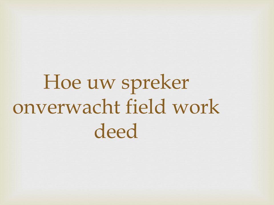 Hoe uw spreker onverwacht field work deed
