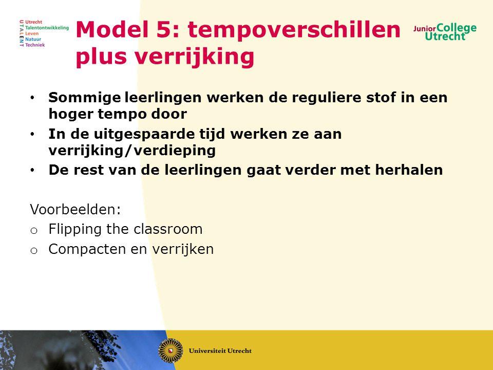 Model 5: tempoverschillen plus verrijking • Sommige leerlingen werken de reguliere stof in een hoger tempo door • In de uitgespaarde tijd werken ze aan verrijking/verdieping • De rest van de leerlingen gaat verder met herhalen Voorbeelden: o Flipping the classroom o Compacten en verrijken