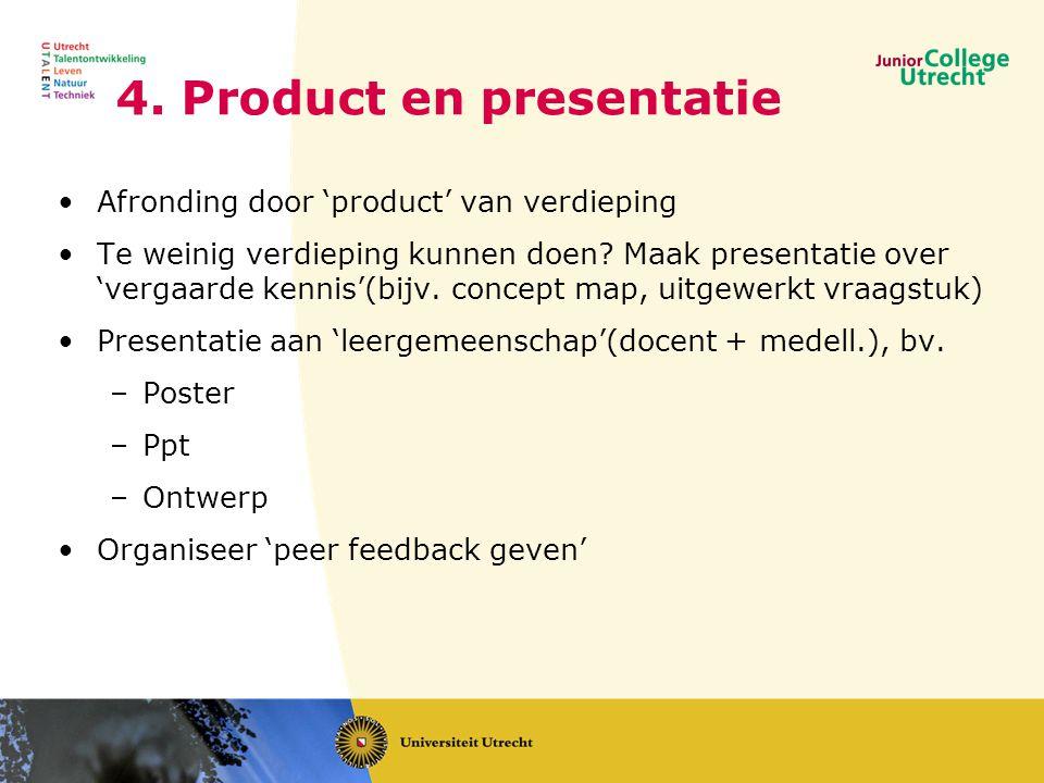 4. Product en presentatie •Afronding door 'product' van verdieping •Te weinig verdieping kunnen doen? Maak presentatie over 'vergaarde kennis'(bijv. c
