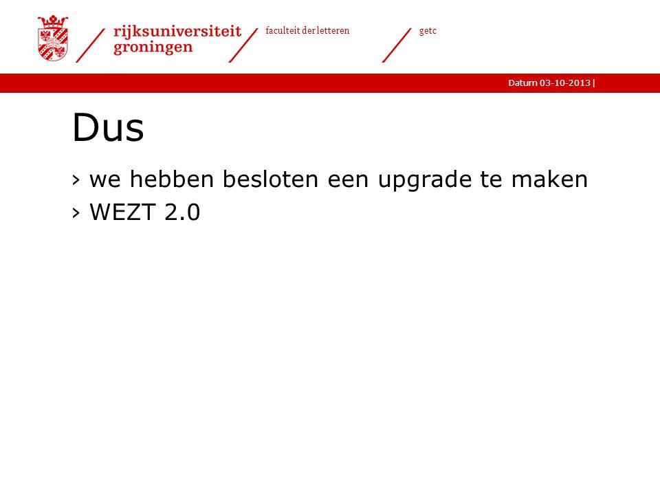 |Datum 03-10-2013 faculteit der letteren getc Dus ›we hebben besloten een upgrade te maken ›WEZT 2.0