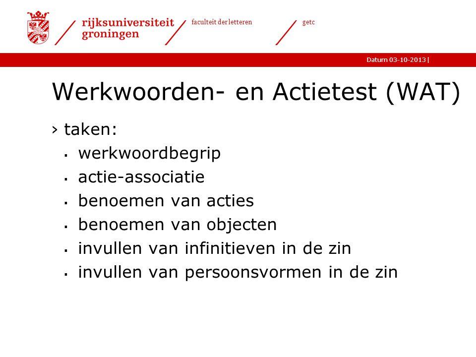 |Datum 03-10-2013 faculteit der letteren getc Werkwoorden- en Actietest (WAT) ›taken:  werkwoordbegrip  actie-associatie  benoemen van acties  ben