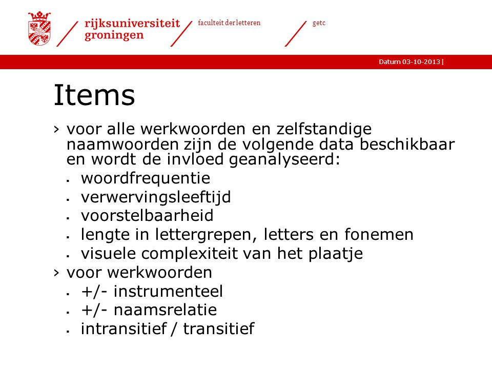 |Datum 03-10-2013 faculteit der letteren getc Items ›voor alle werkwoorden en zelfstandige naamwoorden zijn de volgende data beschikbaar en wordt de i
