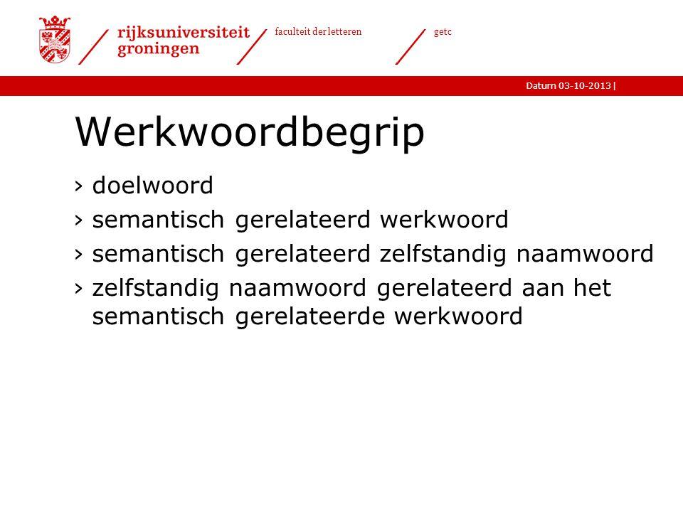 |Datum 03-10-2013 faculteit der letteren getc Werkwoordbegrip ›doelwoord ›semantisch gerelateerd werkwoord ›semantisch gerelateerd zelfstandig naamwoo