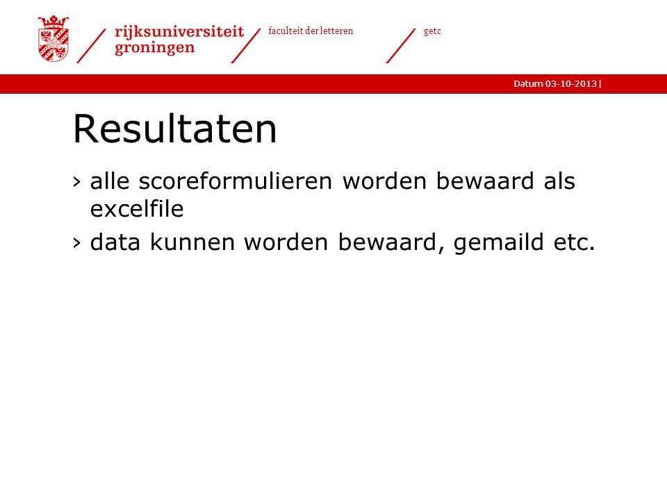 |Datum 03-10-2013 faculteit der letteren getc Resultaten ›alle scoreformulieren worden bewaard als excelfile ›data kunnen worden bewaard, gemaild etc.