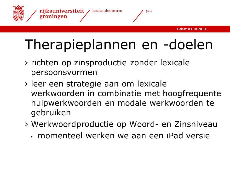 |Datum 03-10-2013 faculteit der letteren getc Therapieplannen en -doelen ›richten op zinsproductie zonder lexicale persoonsvormen ›leer een strategie