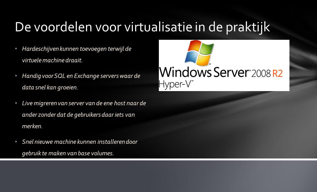 De voordelen voor virtualisatie in de praktijk • Hardeschijven kunnen toevoegen terwijl de virtuele machine draait. • Handig voor SQL en Exchange serv