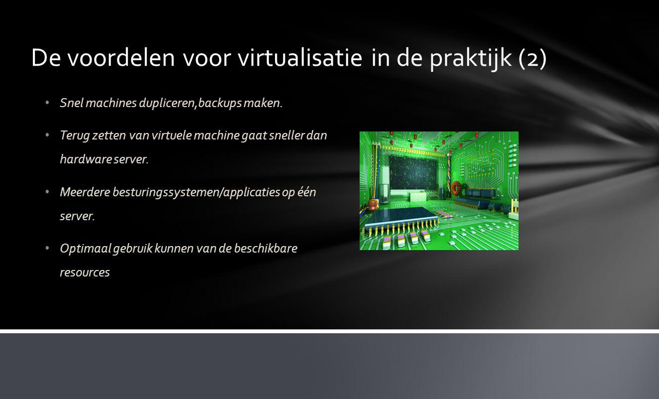 De voordelen voor virtualisatie in de praktijk (2) • Snel machines dupliceren,backups maken. • Terug zetten van virtuele machine gaat sneller dan hard