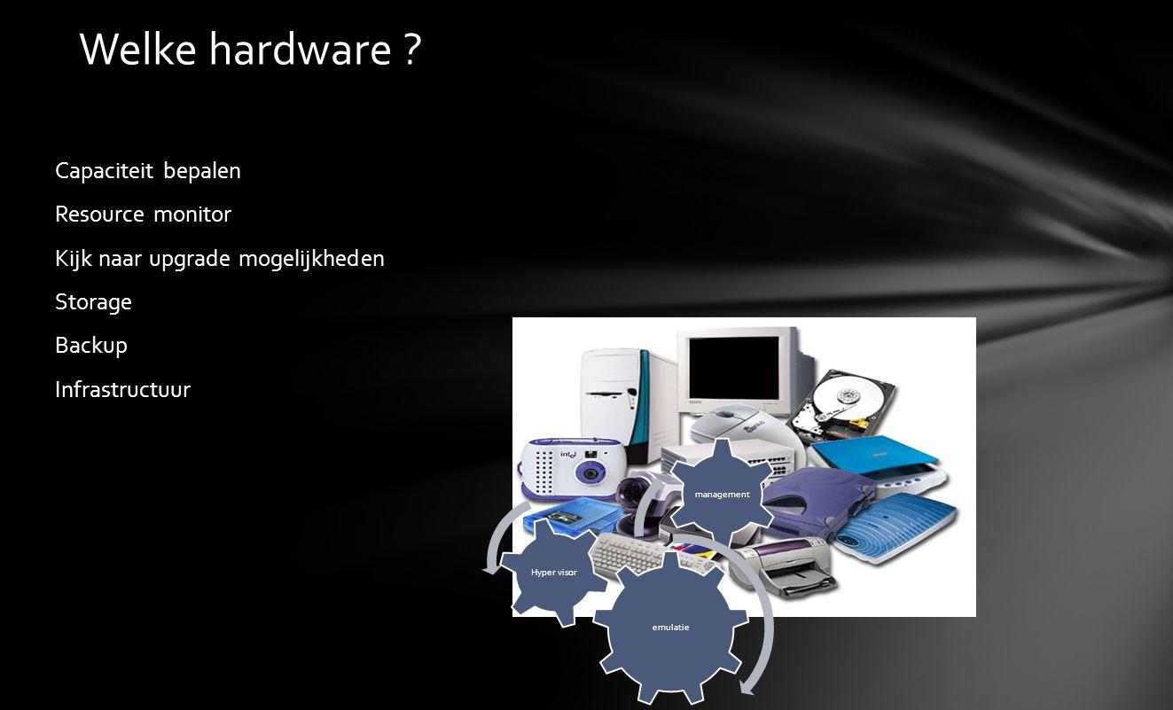 Capaciteit bepalen Resource monitor Kijk naar upgrade mogelijkheden Storage Backup Infrastructuur Welke hardware ? emulatie management Hyper visor