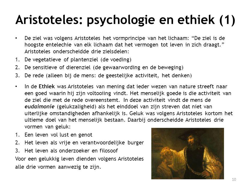 Aristoteles: psychologie en ethiek (1) • De ziel was volgens Aristoteles het vormprincipe van het lichaam: De ziel is de hoogste entelechie van elk lichaam dat het vermogen tot leven in zich draagt. Aristoteles onderscheidde drie zielsdelen: 1.De vegetatieve of plantenziel (de voeding) 2.De sensitieve of dierenziel (de gewaarwording en de beweging) 3.De rede (alleen bij de mens: de geestelijke activiteit, het denken) • In de Ethiek was Aristoteles van mening dat ieder wezen van nature streeft naar een goed waarin hij zijn voltooiing vindt.