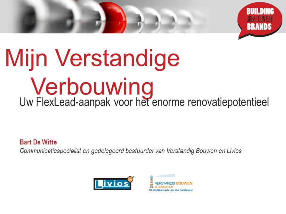 Mijn Verstandige Verbouwing Uw FlexLead-aanpak voor het enorme renovatiepotentieel Bart De Witte Communicatiespecialist en gedelegeerd bestuurder van Verstandig Bouwen en Livios