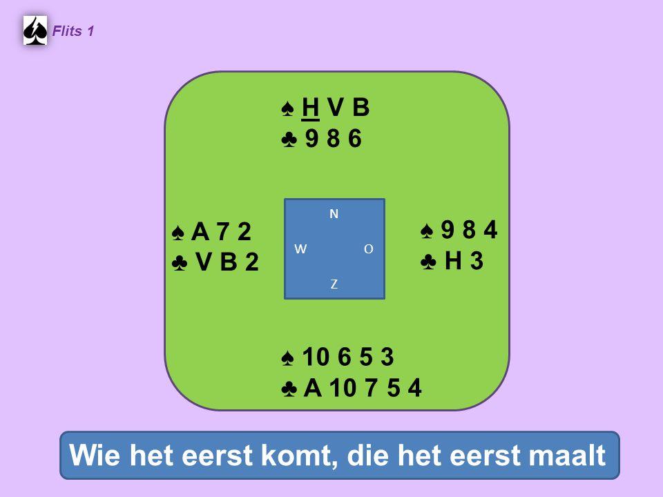 ♠ H V B ♣ 9 8 6 Flits 1 ♠ 9 8 4 ♣ H 3 ♠ 10 6 5 3 ♣ A 10 7 5 4 ♠ A 7 2 ♣ V B 2 Wie het eerst komt, die het eerst maalt N W O Z