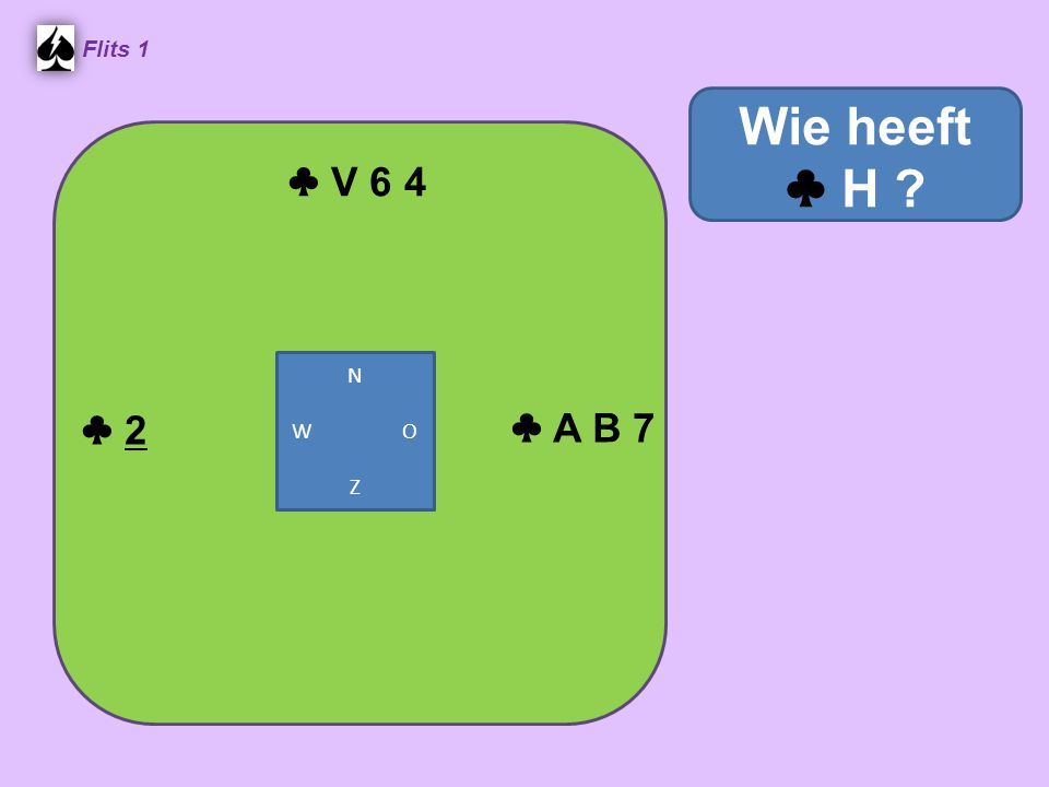 ♣ H 6 5 Flits 1 ♣ A V 7 ♣ 8 4 3 ♣ H 'in de tang' ♣ B 10 9 2 N W O Z