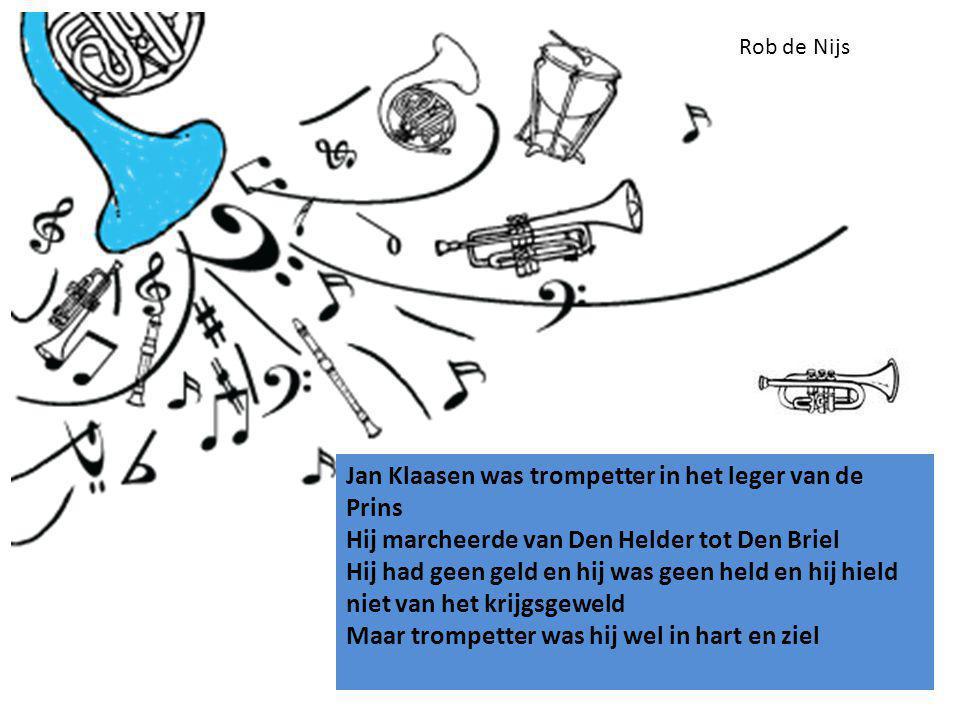 Jan Klaasen was trompetter in het leger van de Prins Hij marcheerde van Den Helder tot Den Briel Hij had geen geld en hij was geen held en hij hield niet van het krijgsgeweld Maar trompetter was hij wel in hart en ziel Rob de Nijs