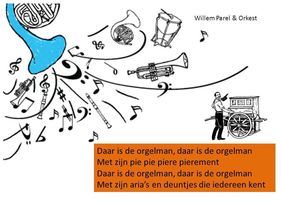 Daar is de orgelman, daar is de orgelman Met zijn pie pie piere pierement Daar is de orgelman, daar is de orgelman Met zijn aria's en deuntjes die iedereen kent Willem Parel & Orkest