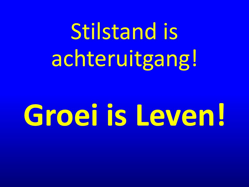 Stilstand is achteruitgang! Groei is Leven!
