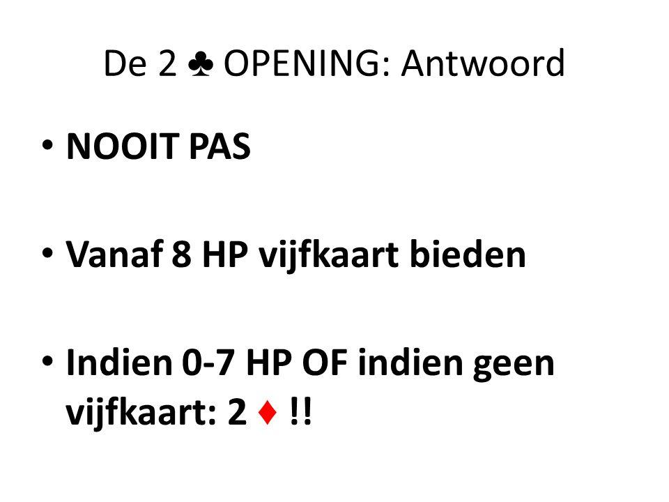 De 2 ♣ OPENING: Antwoord • NOOIT PAS • Vanaf 8 HP vijfkaart bieden • Indien 0-7 HP OF indien geen vijfkaart: 2 ♦ !!