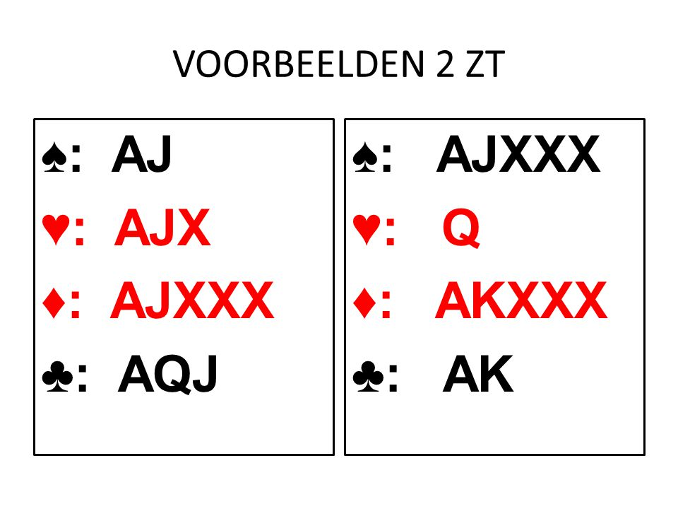 VOORBEELDEN 2 ZT ♠: AJ ♥: AJX ♦: AJXXX ♣: AQJ ♠: AJXXX ♥: Q ♦: AKXXX ♣: AK