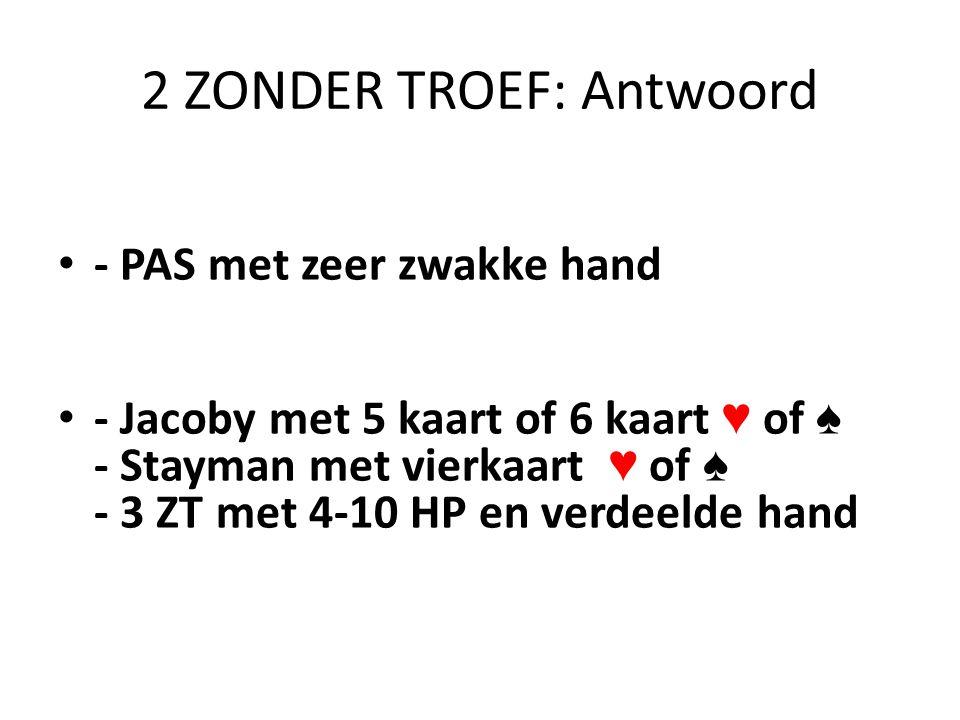 2 ZONDER TROEF: Antwoord • - PAS met zeer zwakke hand • - Jacoby met 5 kaart of 6 kaart ♥ of ♠ - Stayman met vierkaart ♥ of ♠ - 3 ZT met 4-10 HP en ve
