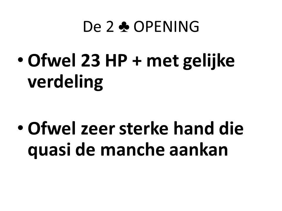 De 2 ♣ OPENING • Ofwel 23 HP + met gelijke verdeling • Ofwel zeer sterke hand die quasi de manche aankan