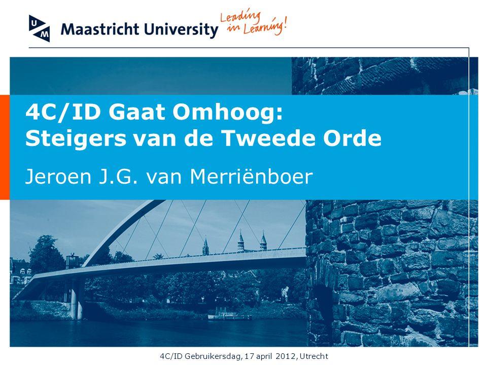 4C/ID Gaat Omhoog: Steigers van de Tweede Orde Jeroen J.G. van Merriënboer 4C/ID Gebruikersdag, 17 april 2012, Utrecht