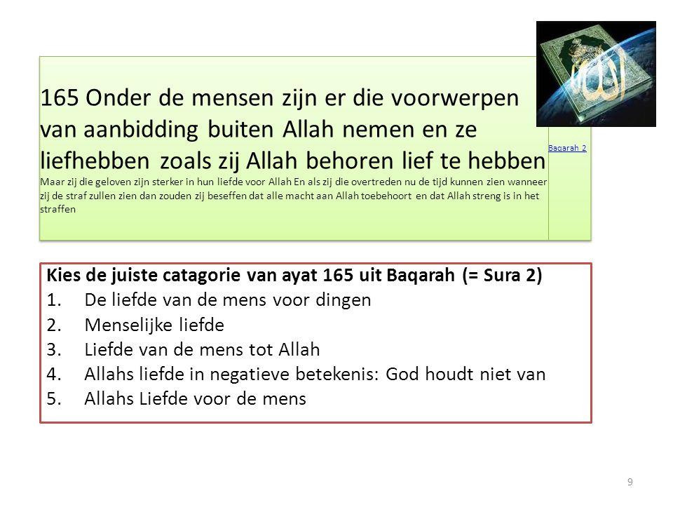 Kies de juiste catagorie van ayat 165 uit Baqarah (= Sura 2) 1.De liefde van de mens voor dingen 2.Menselijke liefde 3.Liefde van de mens tot Allah 4.Allahs liefde in negatieve betekenis: God houdt niet van 5.Allahs Liefde voor de mens 9