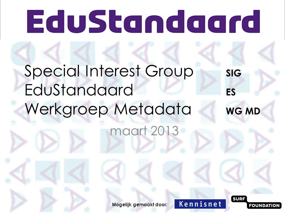 Special Interest Group SIG EduStandaard ES Werkgroep Metadata WG MD maart 2013 Mogelijk gemaakt door: