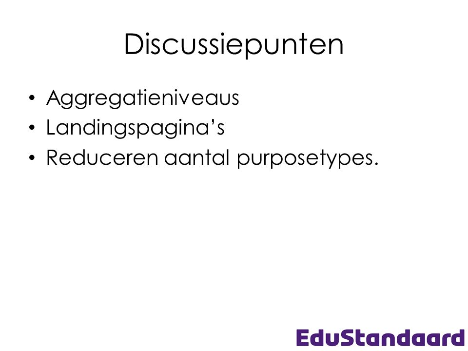 Discussiepunten • Aggregatieniveaus • Landingspagina's • Reduceren aantal purposetypes.