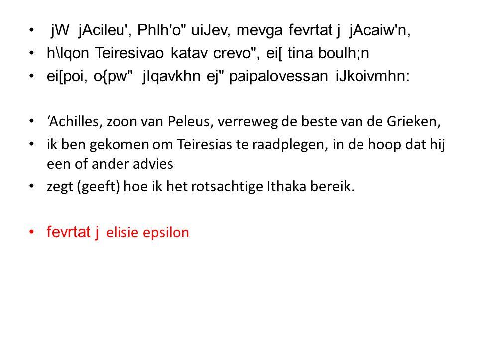 • jW jAcileu , Phlh o uiJev, mevga fevrtat j jAcaiw n, •h\lqon Teiresivao katav crevo , ei[ tina boulh;n •ei[poi, o{pw jIqavkhn ej paipalovessan iJkoivmhn: • 'Achilles, zoon van Peleus, verreweg de beste van de Grieken, • ik ben gekomen om Teiresias te raadplegen, in de hoop dat hij een of ander advies • zegt (geeft) hoe ik het rotsachtige Ithaka bereik.