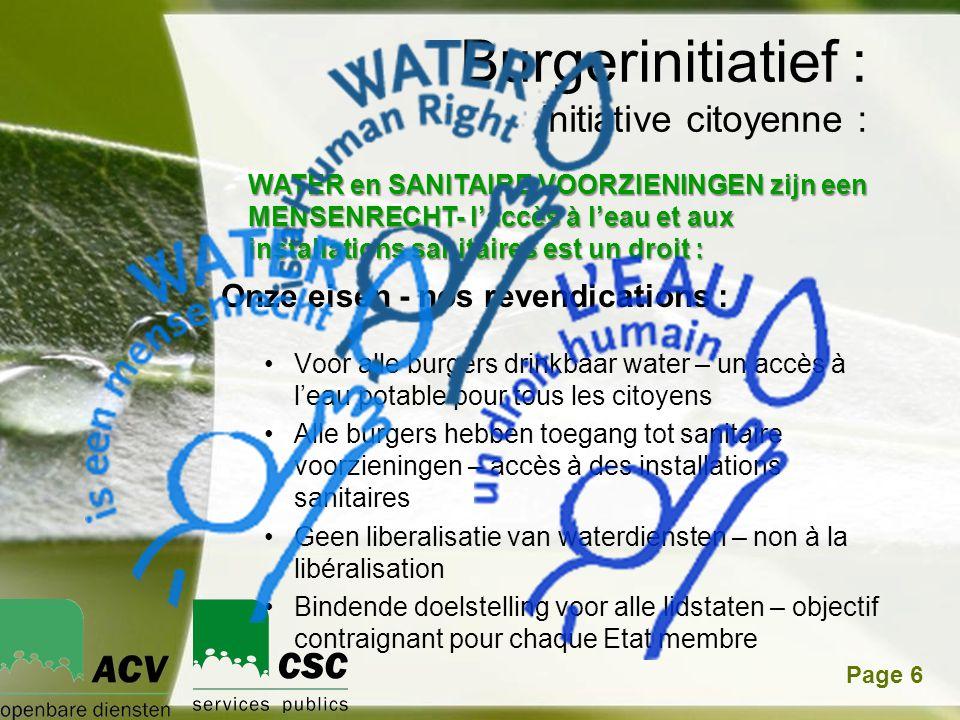Powerpoint TemplatesPage 6 •Voor alle burgers drinkbaar water – un accès à l'eau potable pour tous les citoyens •Alle burgers hebben toegang tot sanitaire voorzieningen – accès à des installations sanitaires •Geen liberalisatie van waterdiensten – non à la libéralisation •Bindende doelstelling voor alle lidstaten – objectif contraignant pour chaque Etat membre Burgerinitiatief : initiative citoyenne : WATER en SANITAIRE VOORZIENINGEN zijn een MENSENRECHT- l'accès à l'eau et aux installations sanitaires est un droit : Onze eisen - nos revendications :