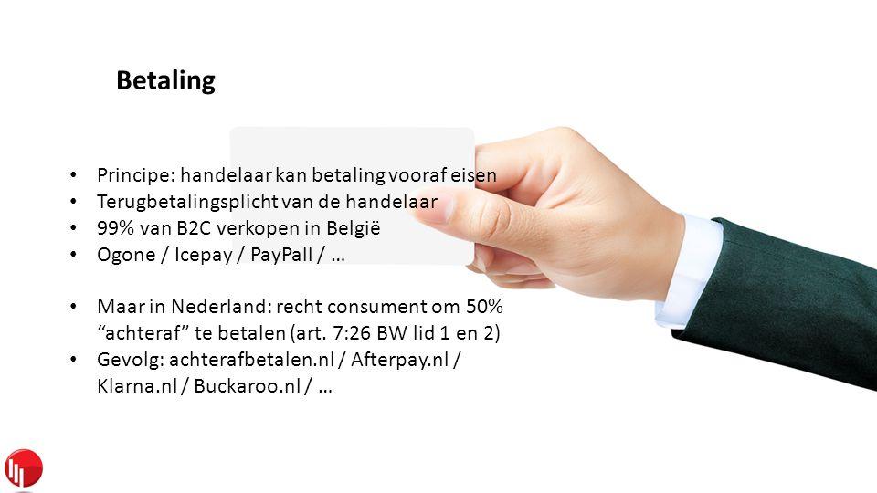 Betaling • Principe: handelaar kan betaling vooraf eisen • Terugbetalingsplicht van de handelaar • 99% van B2C verkopen in België • Ogone / Icepay / PayPall / … • Maar in Nederland: recht consument om 50% achteraf te betalen (art.