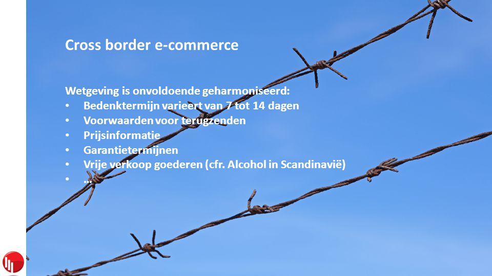 Cross border e-commerce Wetgeving is onvoldoende geharmoniseerd: • Bedenktermijn varieert van 7 tot 14 dagen • Voorwaarden voor terugzenden • Prijsinformatie • Garantietermijnen • Vrije verkoop goederen (cfr.