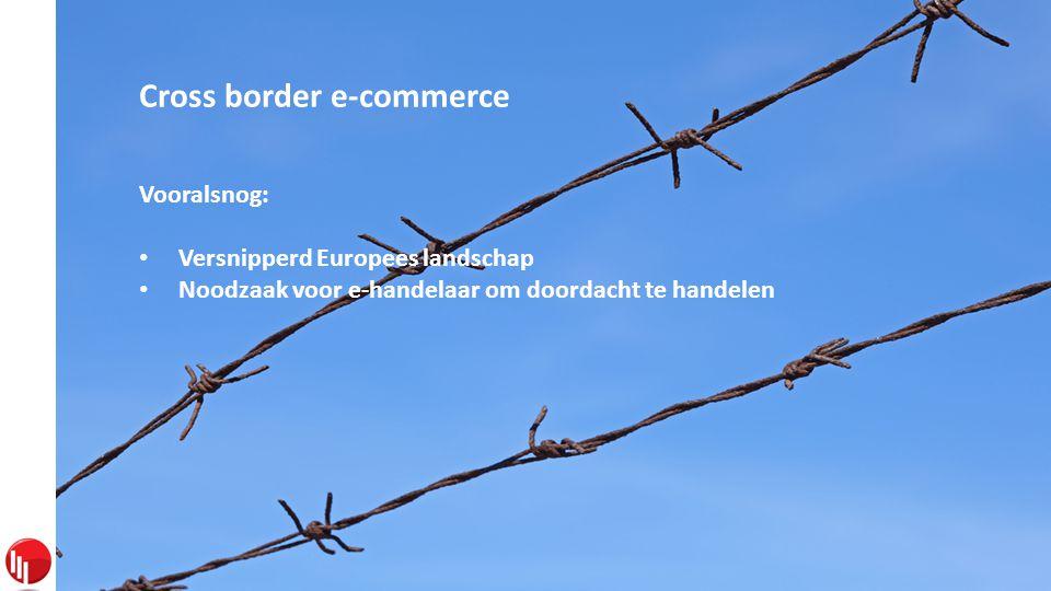 Cross border e-commerce Vooralsnog: • Versnipperd Europees landschap • Noodzaak voor e-handelaar om doordacht te handelen