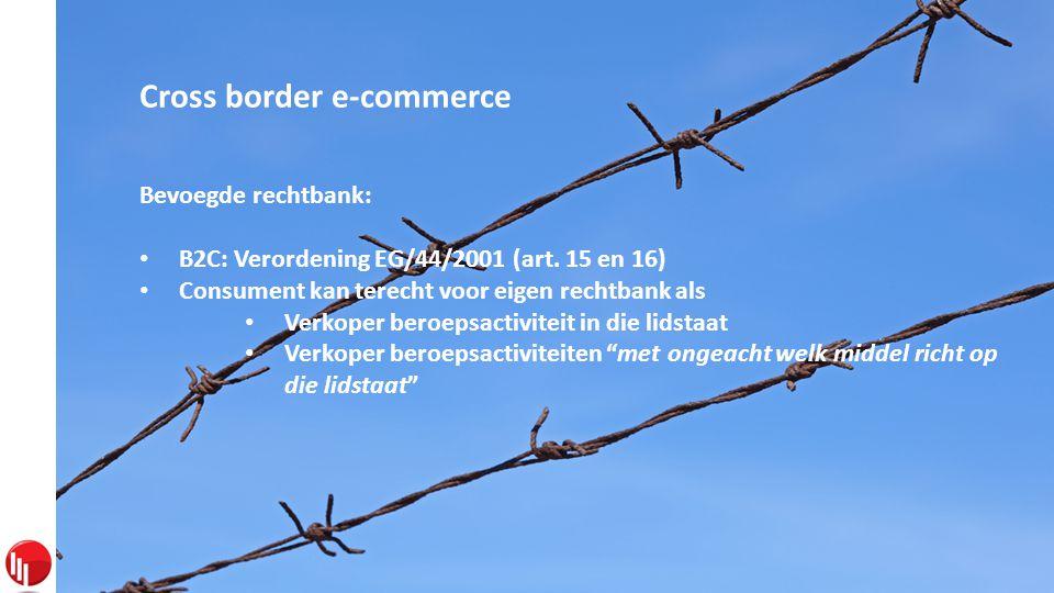 Cross border e-commerce Bevoegde rechtbank: • B2C: Verordening EG/44/2001 (art.